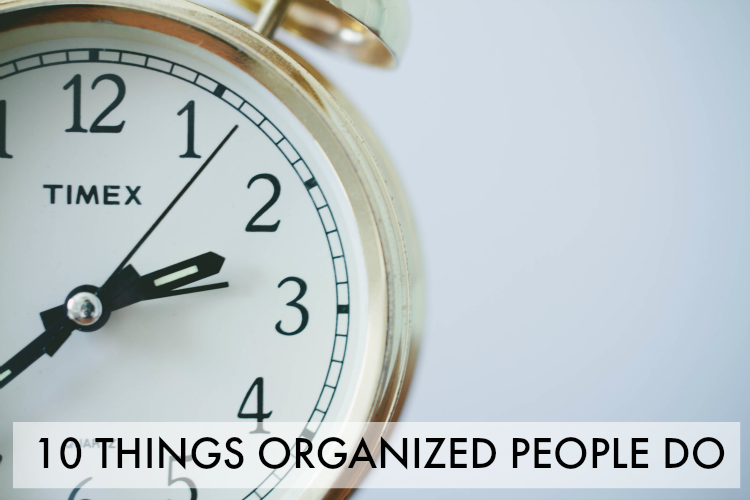 Learn the top 10 things organized people do on a regular basis. Easy to implement and will make you more organized instantly!